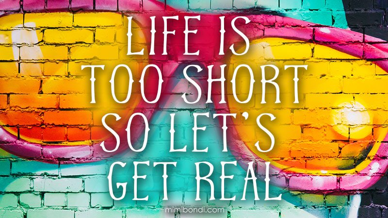 Life is too short so... Let's get real! A little pep talk by Mimi Bondi :)